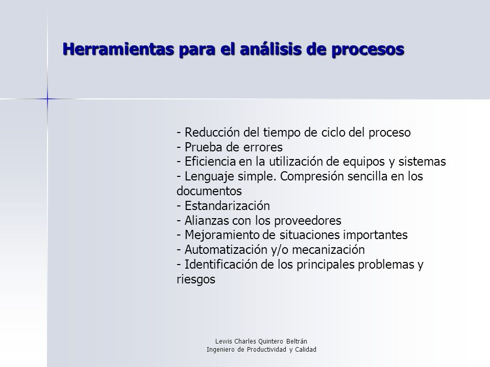 Lewis Charles Quintero Beltrán Ingeniero de Productividad y Calidad Herramientas para el análisis de procesos - Reducción del tiempo de ciclo del proceso - Prueba de errores - Eficiencia en la utilización de equipos y sistemas - Lenguaje simple.