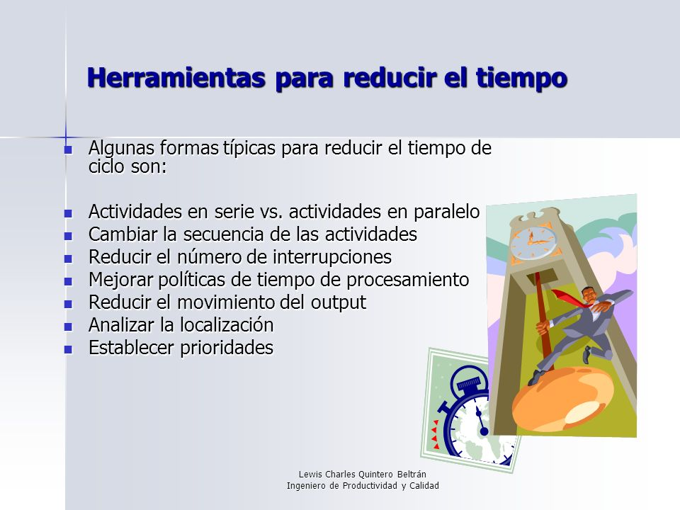 Lewis Charles Quintero Beltrán Ingeniero de Productividad y Calidad Herramientas para reducir el tiempo Algunas formas típicas para reducir el tiempo de ciclo son: Algunas formas típicas para reducir el tiempo de ciclo son: Actividades en serie vs.