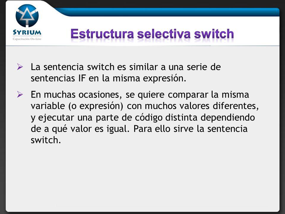 La sentencia switch es similar a una serie de sentencias IF en la misma expresión. En muchas ocasiones, se quiere comparar la misma variable (o expres