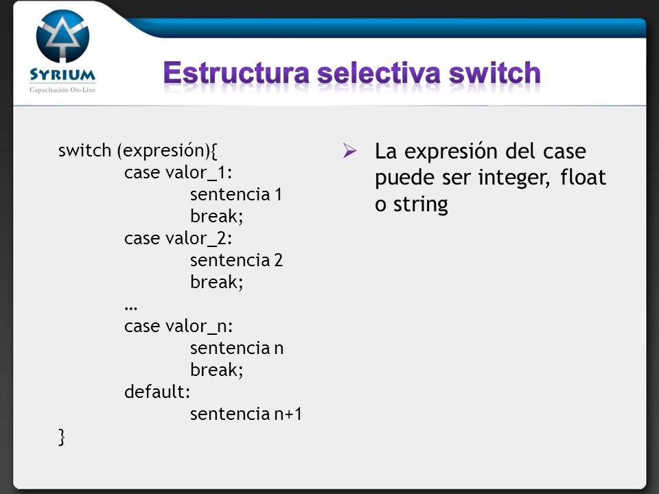 switch (expresión){ case valor_1: sentencia 1 break; case valor_2: sentencia 2 break; … case valor_n: sentencia n break; default: sentencia n+1 } La e