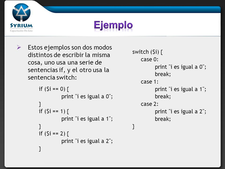 Estos ejemplos son dos modos distintos de escribir la misma cosa, uno usa una serie de sentencias if, y el otro usa la sentencia switch: if ($i == 0)