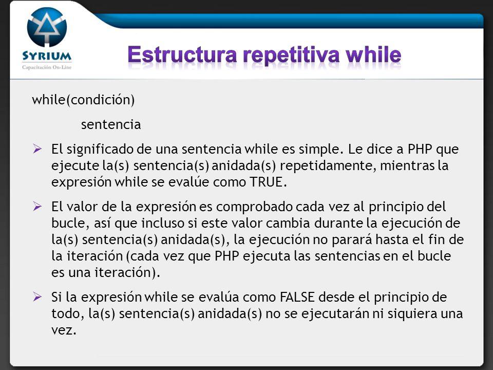 while(condición) sentencia El significado de una sentencia while es simple. Le dice a PHP que ejecute la(s) sentencia(s) anidada(s) repetidamente, mie