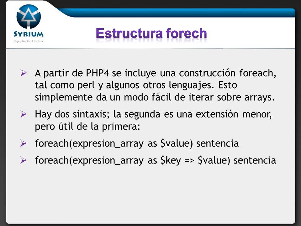 A partir de PHP4 se incluye una construcción foreach, tal como perl y algunos otros lenguajes. Esto simplemente da un modo fácil de iterar sobre array