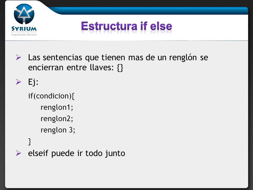 Las sentencias que tienen mas de un renglón se encierran entre llaves: {} Ej: if(condicion){ renglon1; renglon2; renglon 3; } elseif puede ir todo jun