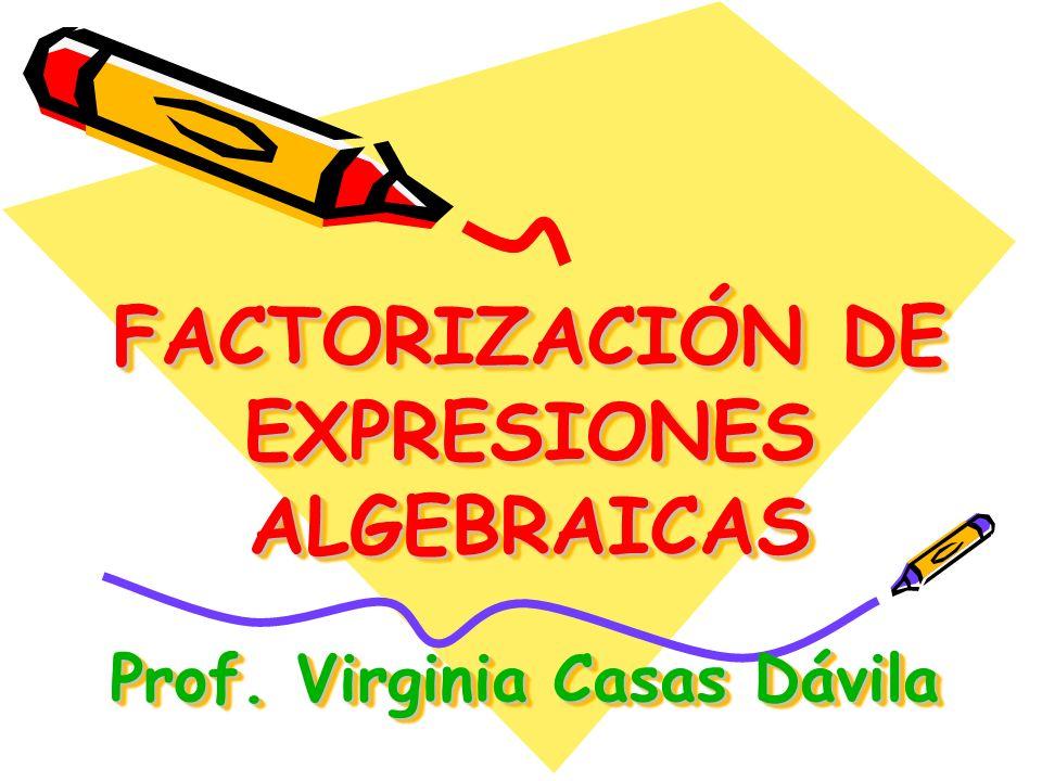 FACTORIZACIÓN DE EXPRESIONES ALGEBRAICAS Prof. Virginia Casas Dávila