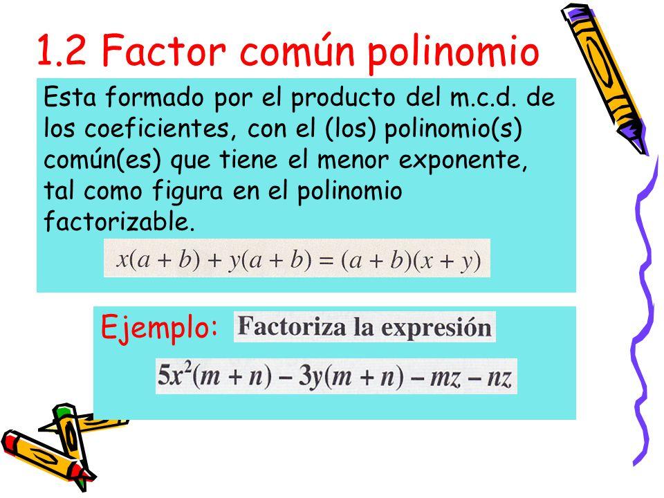 1.2 Factor común polinomio Ejemplo: Esta formado por el producto del m.c.d.