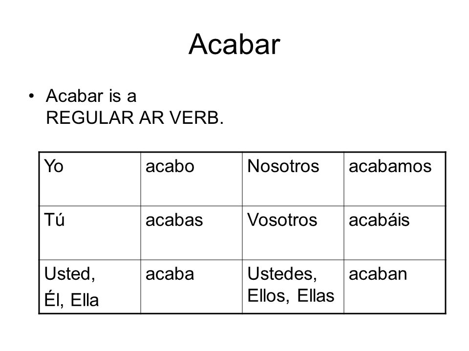 Acabar Acabar is a REGULAR AR VERB.