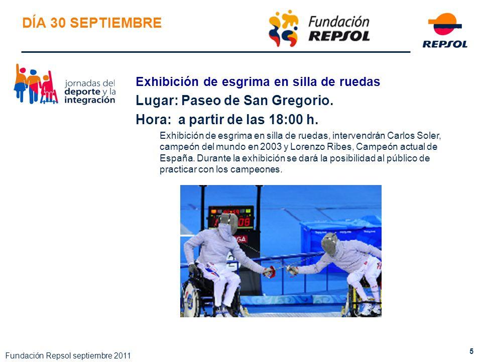5 Fundación Repsol septiembre 2011 DÍA 30 SEPTIEMBRE Exhibición de esgrima en silla de ruedas Lugar: Paseo de San Gregorio. Hora: a partir de las 18:0