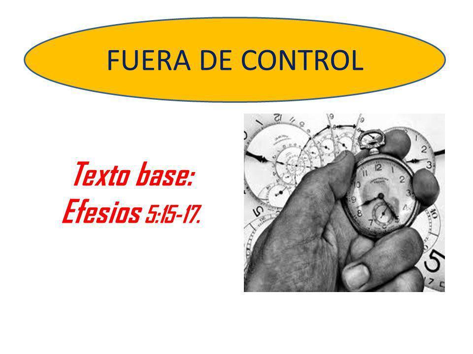 Texto base: Efesios 5:15-17. FUERA DE CONTROL