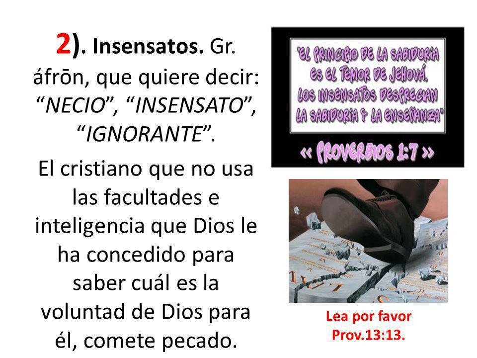 2 ). Insensatos. Gr. áfrōn, que quiere decir:NECIO, INSENSATO,IGNORANTE. El cristiano que no usa las facultades e inteligencia que Dios le ha concedid