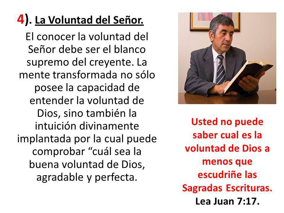 4). La Voluntad del Señor. El conocer la voluntad del Señor debe ser el blanco supremo del creyente. La mente transformada no sólo posee la capacidad