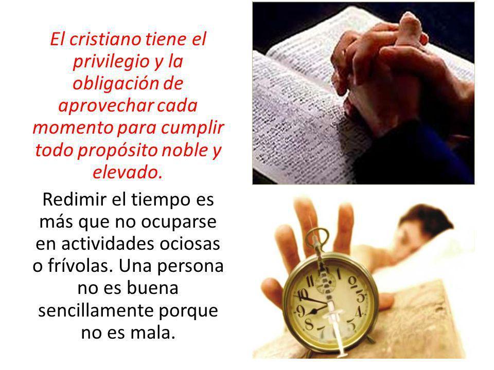 El cristiano tiene el privilegio y la obligación de aprovechar cada momento para cumplir todo propósito noble y elevado. Redimir el tiempo es más que