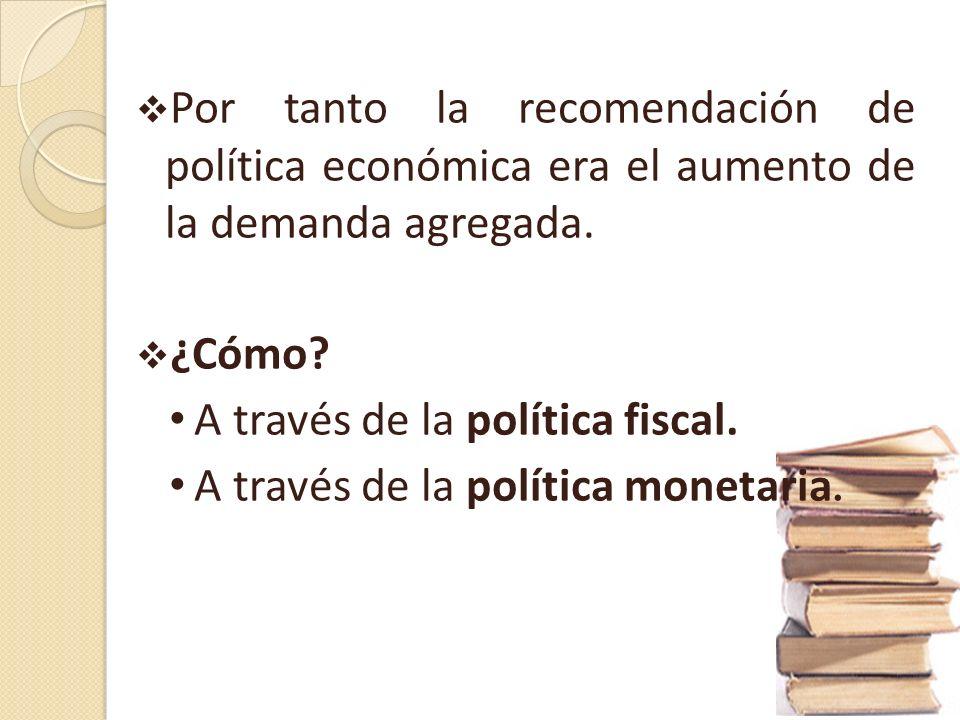 Política fiscal: Vía el aumento del gasto público y/o la rebaja de impuestos. Política monetaria: políticas expansivas, para lograr el crecimiento y l