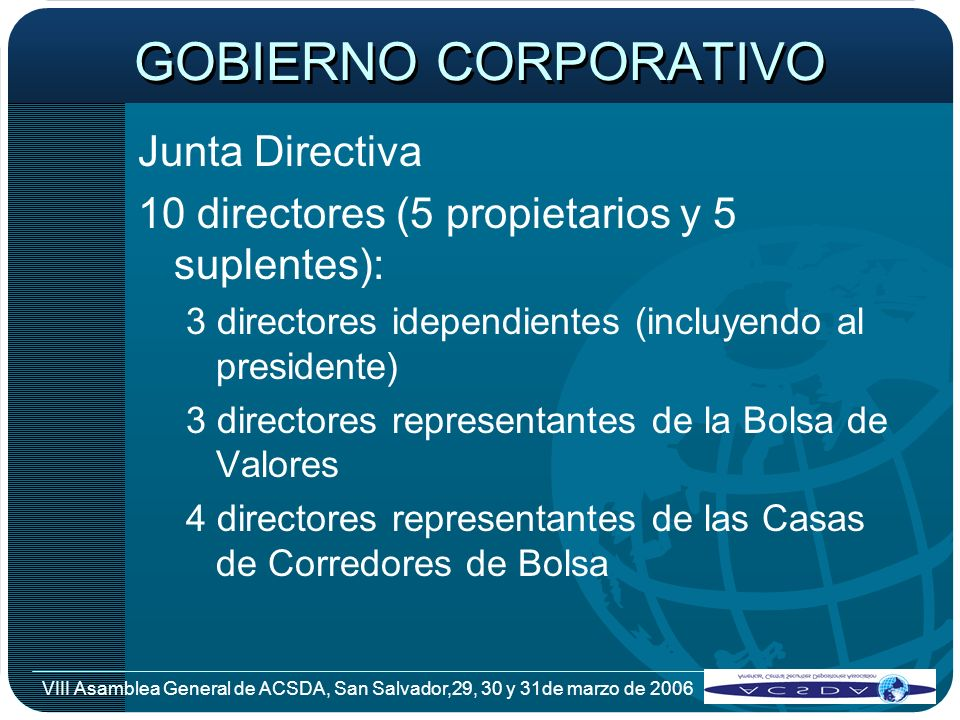VIII Asamblea General de ACSDA, San Salvador,29, 30 y 31de marzo de 2006 GOBIERNO CORPORATIVO Junta Directiva 10 directores (5 propietarios y 5 suplen