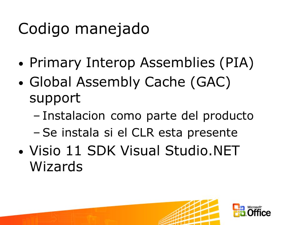 Codigo manejado Primary Interop Assemblies (PIA) Global Assembly Cache (GAC) support –Instalacion como parte del producto –Se instala si el CLR esta presente Visio 11 SDK Visual Studio.NET Wizards