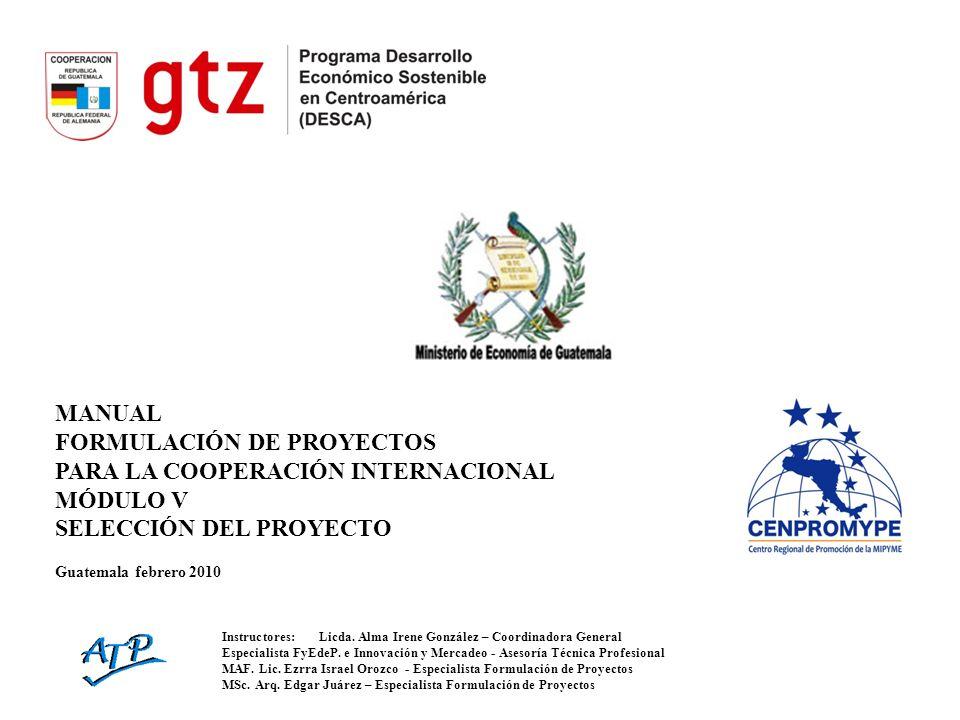 MANUAL FORMULACIÓN DE PROYECTOS PARA LA COOPERACIÓN INTERNACIONAL MÓDULO V SELECCIÓN DEL PROYECTO Guatemala febrero 2010 Instructores:Licda. Alma Iren