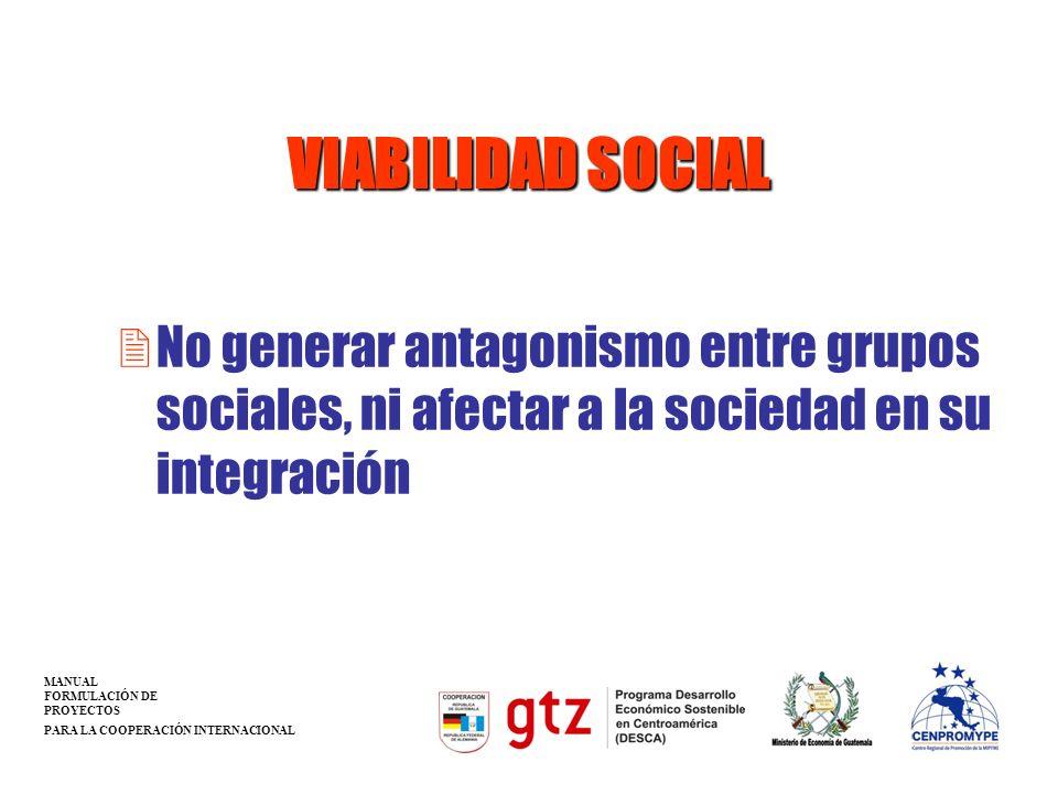 VIABILIDAD SOCIAL 2No generar antagonismo entre grupos sociales, ni afectar a la sociedad en su integración MANUAL FORMULACIÓN DE PROYECTOS PARA LA CO