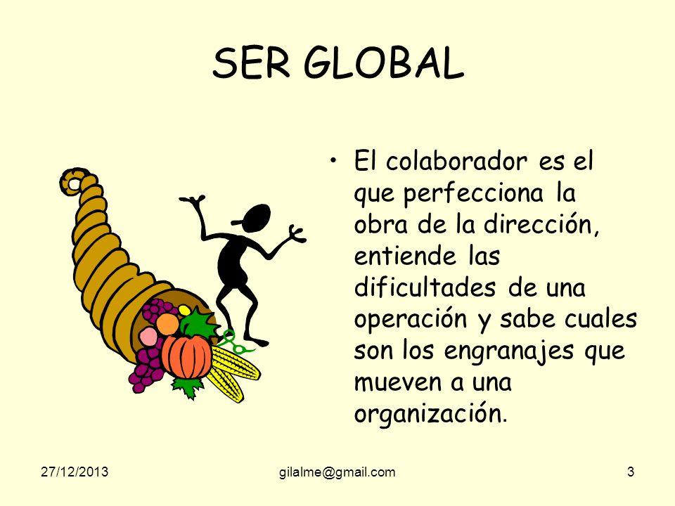 27/12/2013gilalme@gmail.com3 SER GLOBAL El colaborador es el que perfecciona la obra de la dirección, entiende las dificultades de una operación y sabe cuales son los engranajes que mueven a una organización.