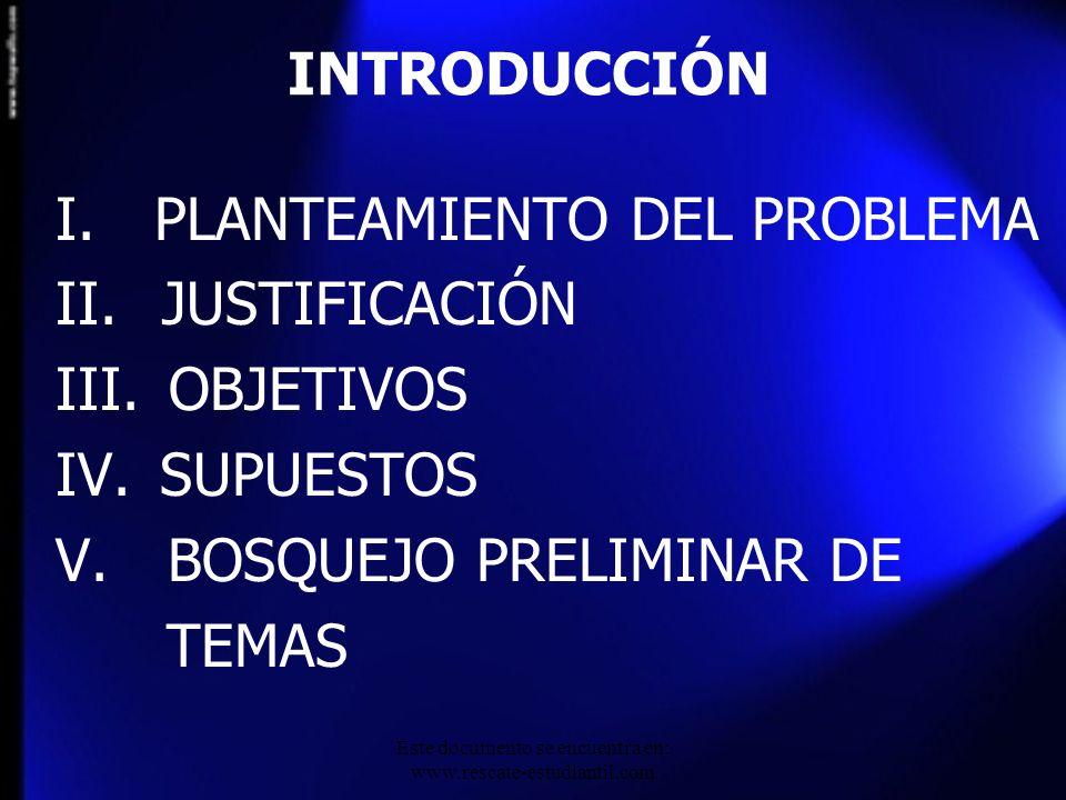 I. PLANTEAMIENTO DEL PROBLEMA II. JUSTIFICACIÓN III. OBJETIVOS IV. SUPUESTOS V. BOSQUEJO PRELIMINAR DE TEMAS INTRODUCCIÓN Este documento se encuentra