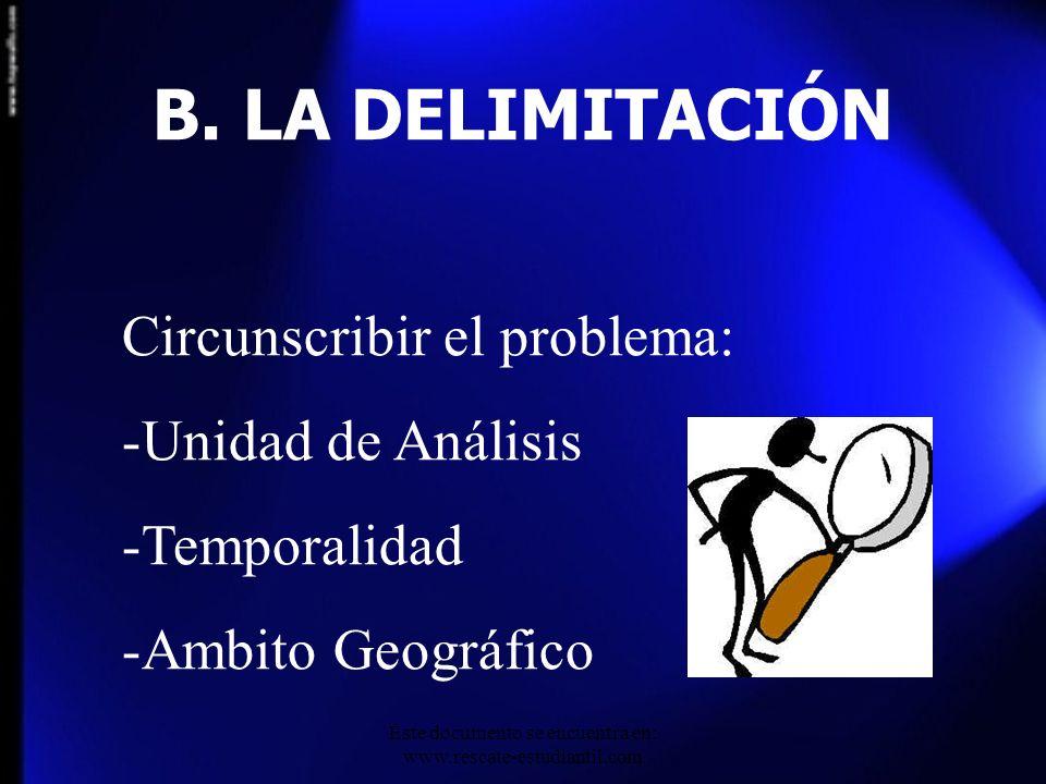 B. LA DELIMITACIÓN Circunscribir el problema: -Unidad de Análisis -Temporalidad -Ambito Geográfico Este documento se encuentra en: www.rescate-estudia