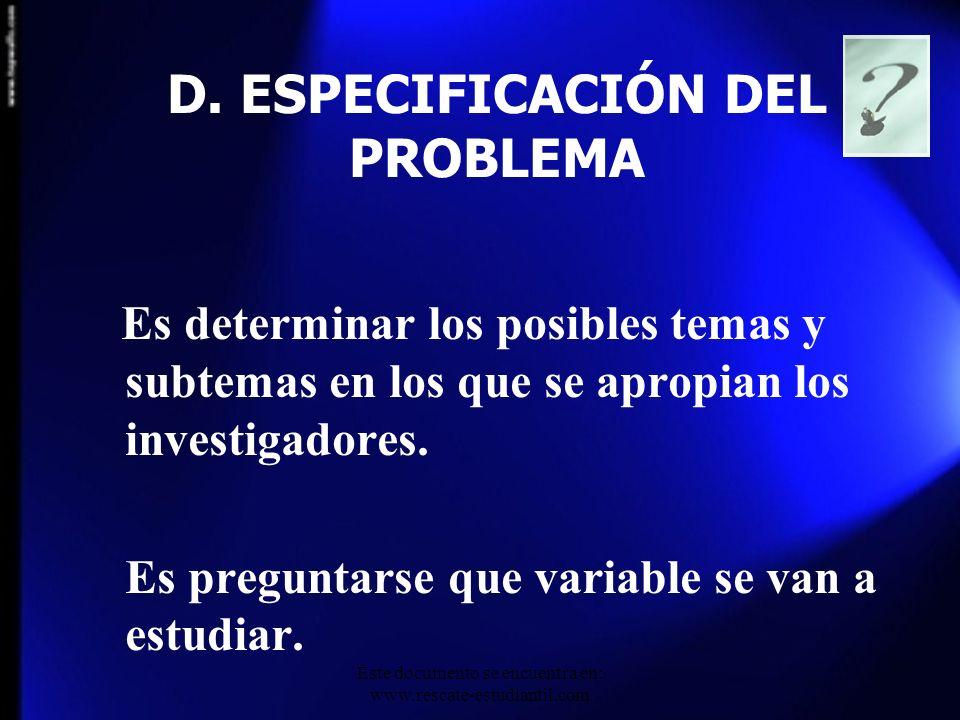 D. ESPECIFICACIÓN DEL PROBLEMA Es determinar los posibles temas y subtemas en los que se apropian los investigadores. Es preguntarse que variable se v