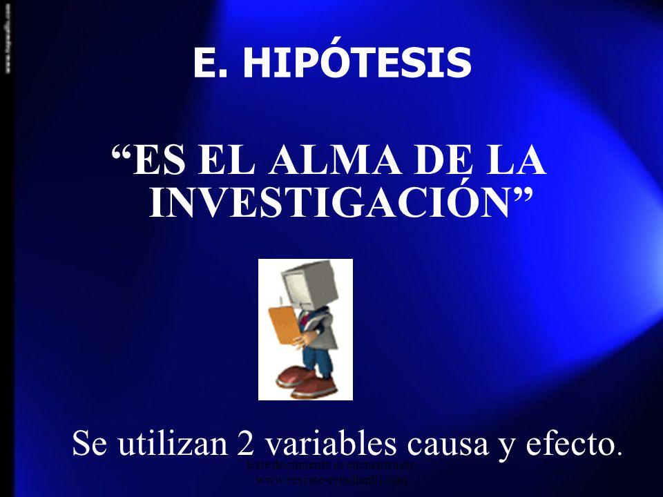 E. HIPÓTESIS ES EL ALMA DE LA INVESTIGACIÓN Se utilizan 2 variables causa y efecto. Este documento se encuentra en: www.rescate-estudiantil.com