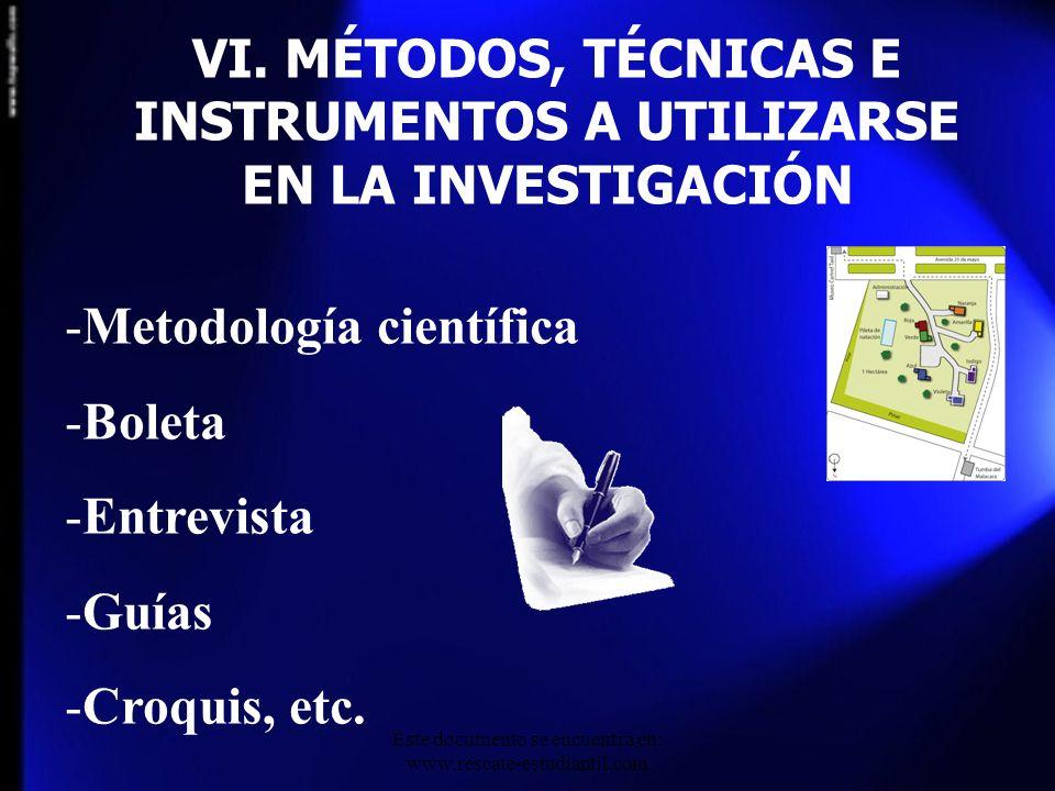 VI. MÉTODOS, TÉCNICAS E INSTRUMENTOS A UTILIZARSE EN LA INVESTIGACIÓN -Metodología científica -Boleta -Entrevista -Guías -Croquis, etc. Este documento