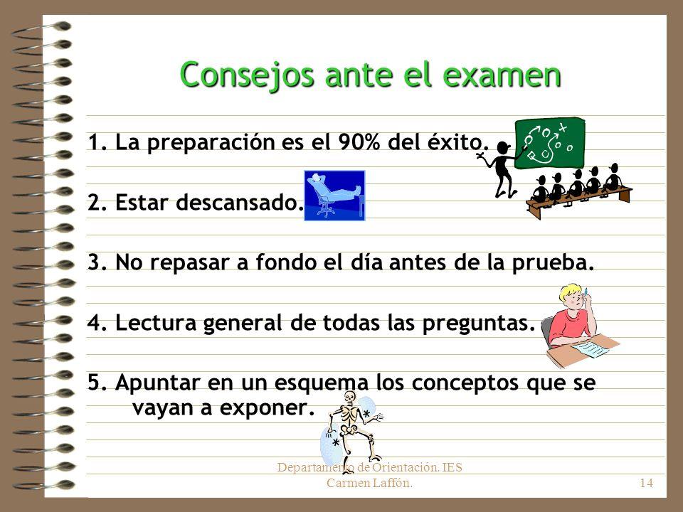 Departamento de Orientación. IES Carmen Laffón.14 Consejos ante el examen 1. La preparación es el 90% del éxito. 2. Estar descansado. 3. No repasar a