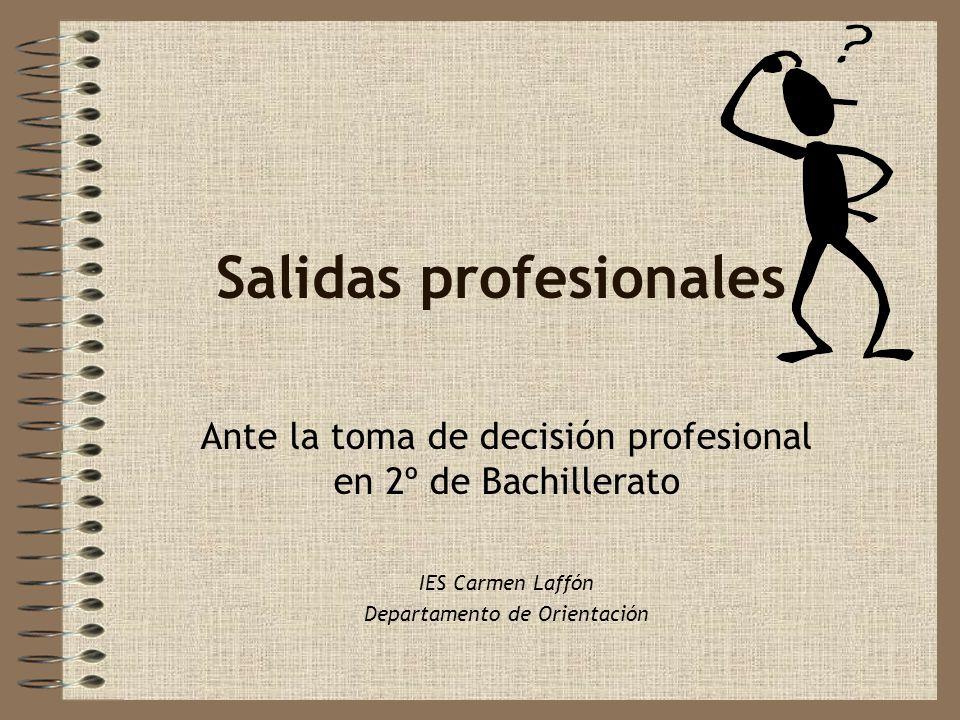 Salidas profesionales Ante la toma de decisión profesional en 2º de Bachillerato IES Carmen Laffón Departamento de Orientación