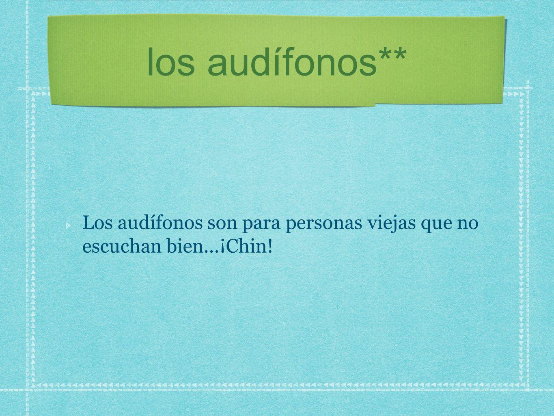 los audífonos** Los audífonos son para personas viejas que no escuchan bien...¡Chin!