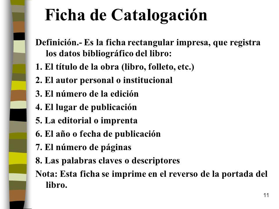 11 Ficha de Catalogación Definición.- Es la ficha rectangular impresa, que registra los datos bibliográfico del libro: 1. El título de la obra (libro,