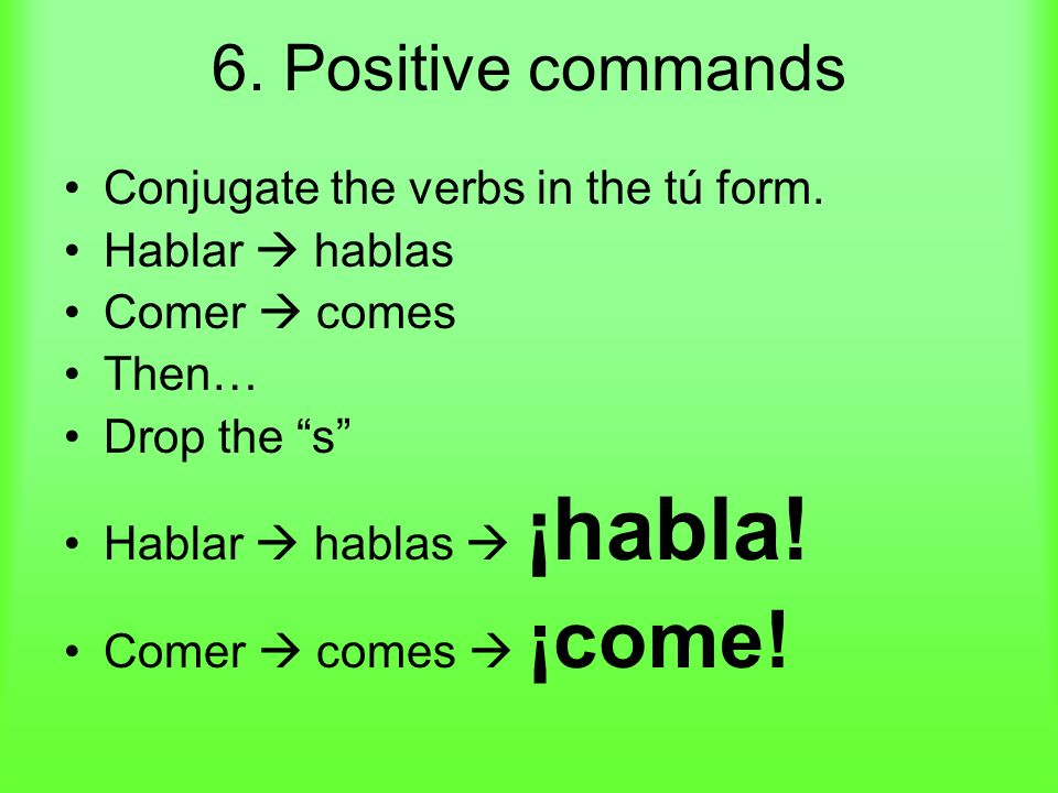 6.Positive commands Conjugate the verbs in the tú form.
