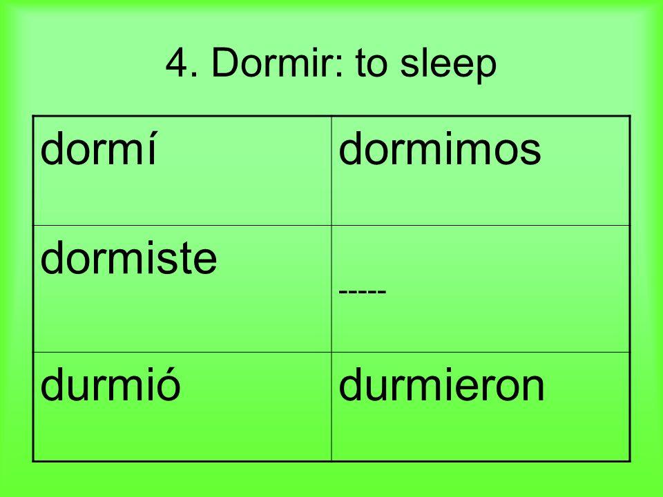 4. Dormir: to sleep dormídormimos dormiste ----- durmiódurmieron