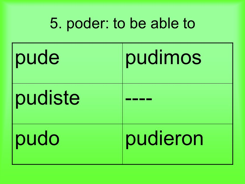 5. poder: to be able to pudepudimos pudiste---- pudopudieron