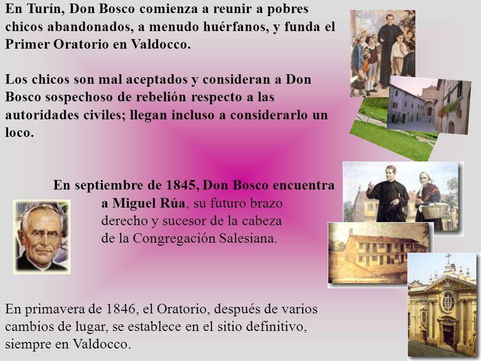 En Turín, Don Bosco comienza a reunir a pobres chicos abandonados, a menudo huérfanos, y funda el Primer Oratorio en Valdocco. Los chicos son mal acep