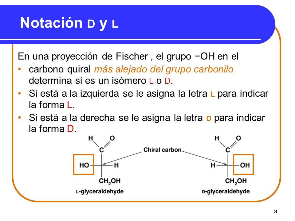3 Notación D y L En una proyección de Fischer, el grupo OH en el carbono quiral más alejado del grupo carbonilo determina si es un isómero L o D. Si e