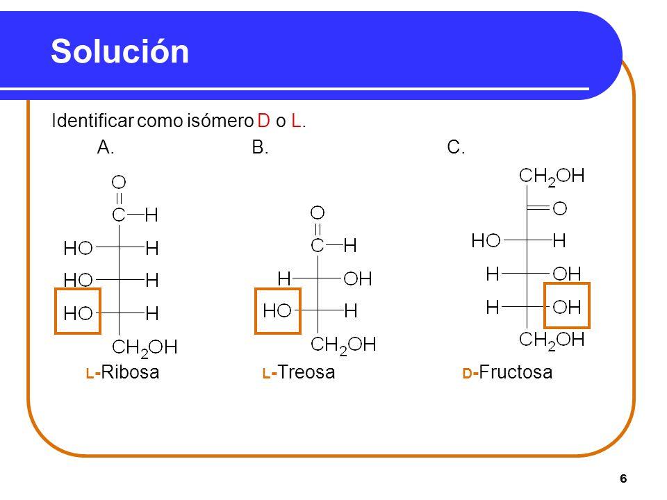 6 Solución Identificar como isómero D o L. A.B. C. L -Ribosa L -Treosa D -Fructosa
