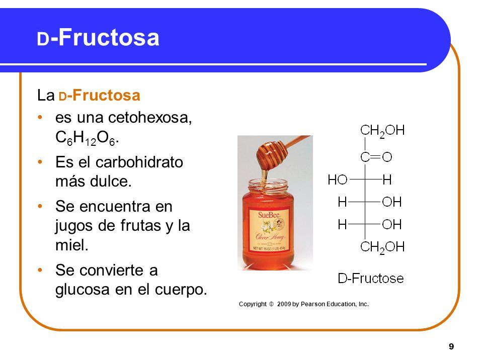 9 D -Fructosa La D -Fructosa es una cetohexosa, C 6 H 12 O 6. Es el carbohidrato más dulce. Se encuentra en jugos de frutas y la miel. Se convierte a