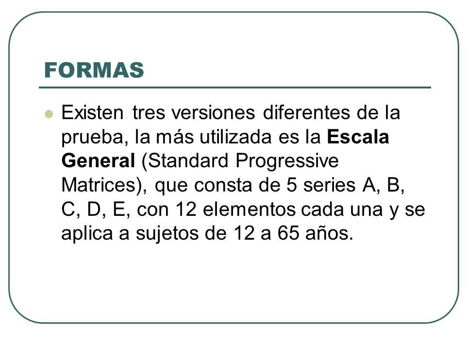 FORMAS Existen tres versiones diferentes de la prueba, la más utilizada es la Escala General (Standard Progressive Matrices), que consta de 5 series A