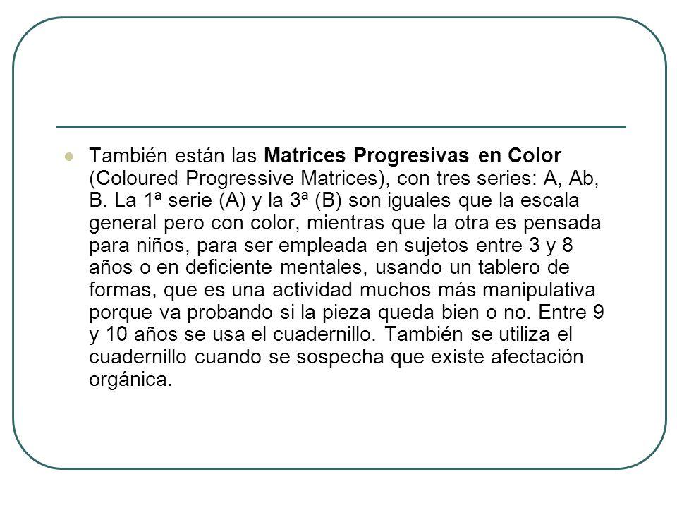 También están las Matrices Progresivas en Color (Coloured Progressive Matrices), con tres series: A, Ab, B. La 1ª serie (A) y la 3ª (B) son iguales qu