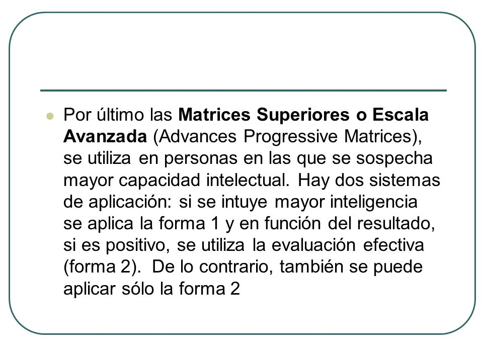 Por último las Matrices Superiores o Escala Avanzada (Advances Progressive Matrices), se utiliza en personas en las que se sospecha mayor capacidad in