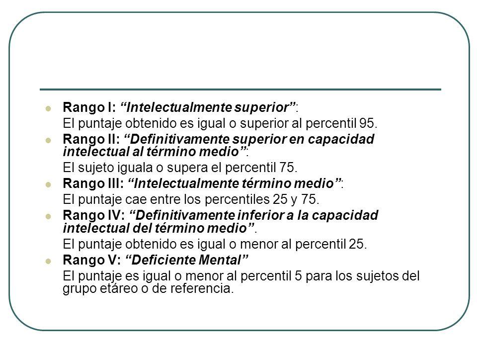 Rango I: Intelectualmente superior: El puntaje obtenido es igual o superior al percentil 95. Rango II: Definitivamente superior en capacidad intelectu