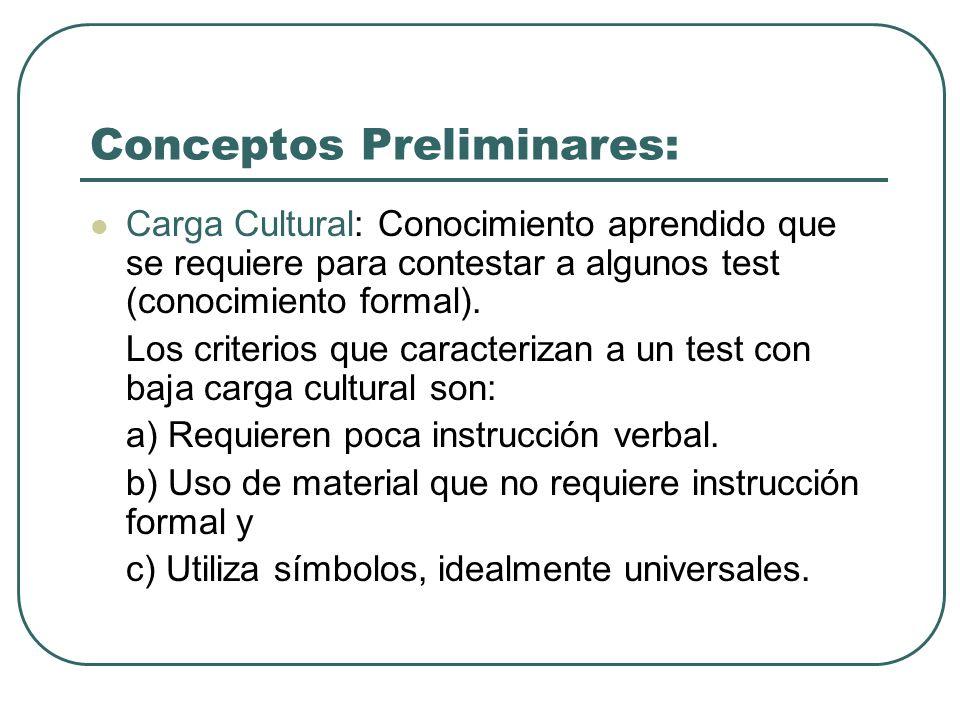 Conceptos Preliminares: Carga Cultural: Conocimiento aprendido que se requiere para contestar a algunos test (conocimiento formal). Los criterios que