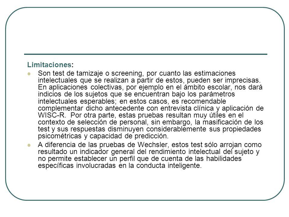 Limitaciones: Son test de tamizaje o screening, por cuanto las estimaciones intelectuales que se realizan a partir de estos, pueden ser imprecisas. En