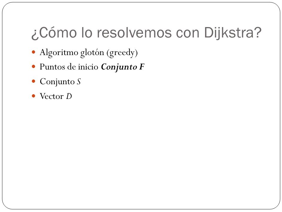 ¿Cómo lo resolvemos con Dijkstra? Algoritmo glotón (greedy) Puntos de inicio Conjunto F Conjunto S Vector D