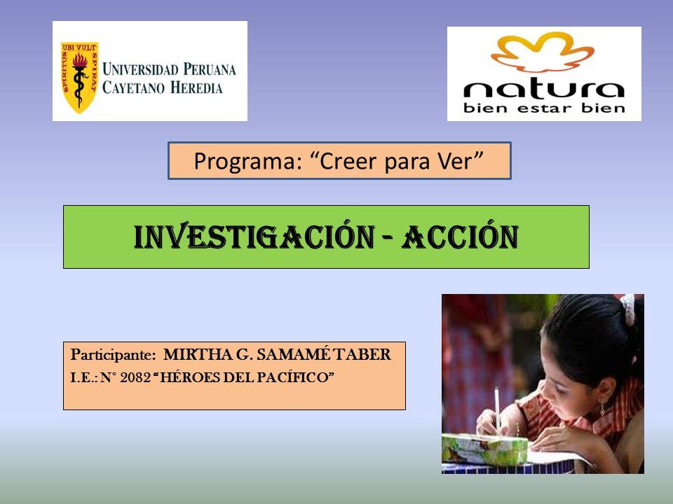 INVESTIGACIÓN - ACCIÓN Participante: MIRTHA G. SAMAMÉ TABER I.E.: N° 2082 HÉROES DEL PACÍFICO Programa: Creer para Ver