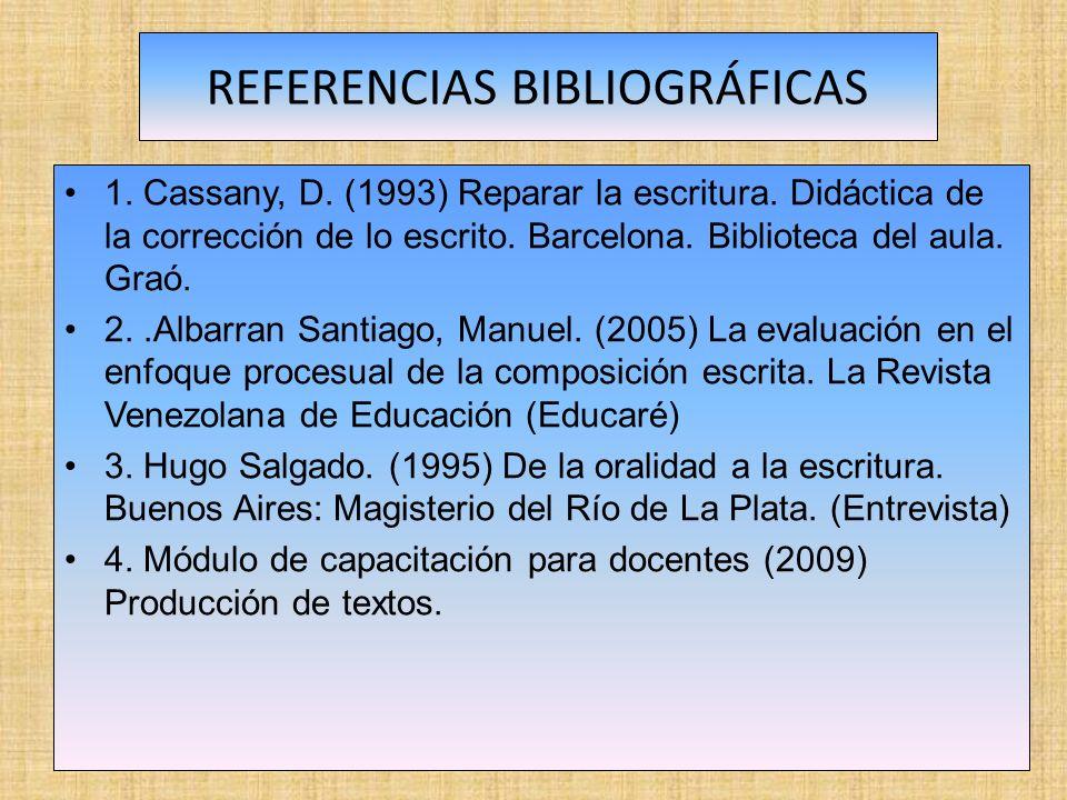 REFERENCIAS BIBLIOGRÁFICAS 1. Cassany, D. (1993) Reparar la escritura. Didáctica de la corrección de lo escrito. Barcelona. Biblioteca del aula. Graó.