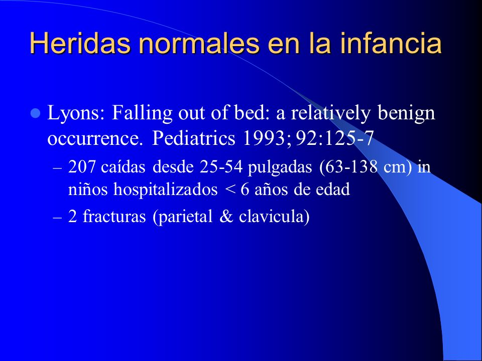 Heridas normales en la infancia Lyons: Falling out of bed: a relatively benign occurrence. Pediatrics 1993; 92:125-7 – 207 caídas desde 25-54 pulgadas