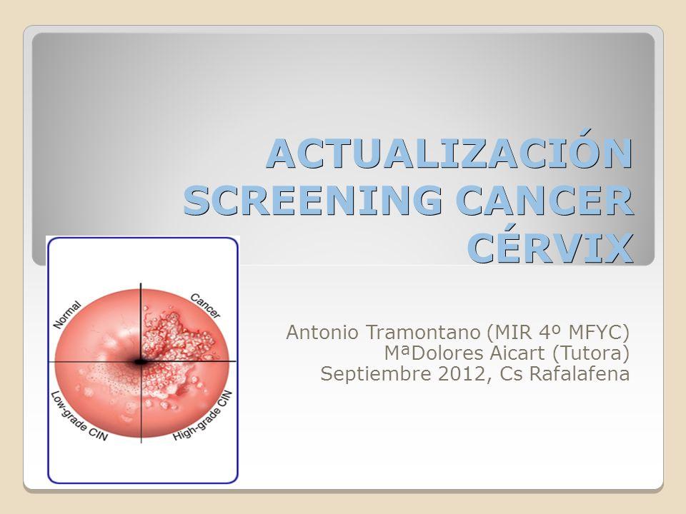 ACTUALIZACIÓN SCREENING CANCER CÉRVIX Antonio Tramontano (MIR 4º MFYC) MªDolores Aicart (Tutora) Septiembre 2012, Cs Rafalafena