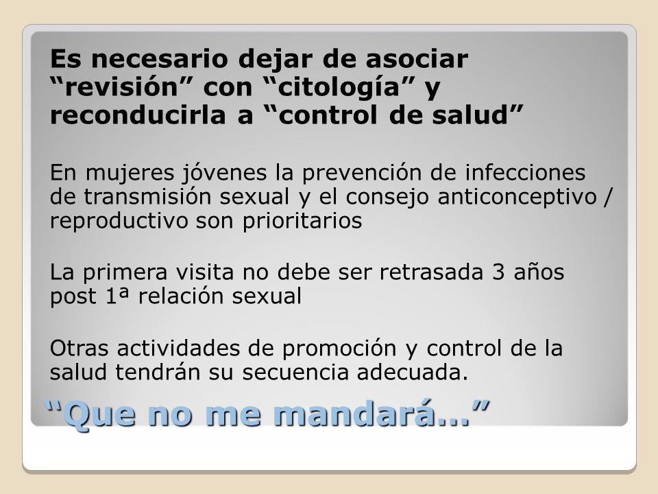 Que no me mandará… Es necesario dejar de asociar revisión con citología y reconducirla a control de salud En mujeres jóvenes la prevención de infeccio